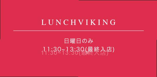 LUNCHVIKING 日曜のみ 11:30-13:30(最終入店)